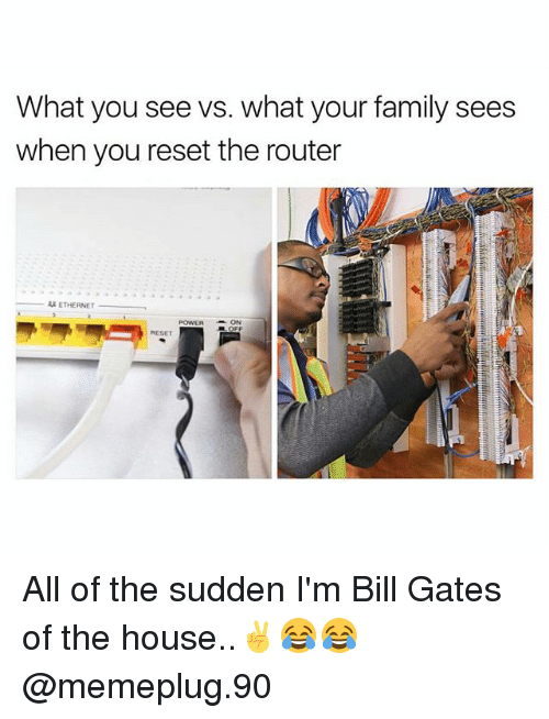 Reseted: What you see vs. what your family sees  when you reset the router  ETHERNET  POWERON  RESET All of the sudden I'm Bill Gates of the house..✌😂😂 @memeplug.90