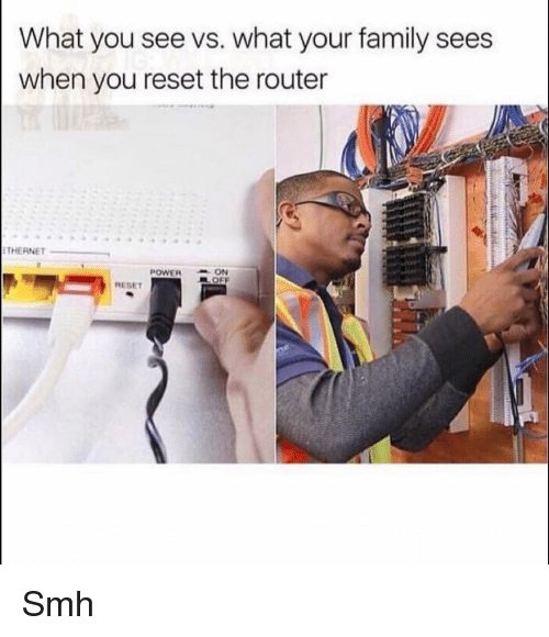 Router: What you see vs. what your family sees  when you reset the router  THERNET  POWERON  EL OFF  RESET Smh