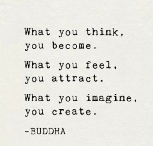 Buddha: What you think,  you become  What you feel,  you attract.  What you imagine,  you create.  -BUDDHA