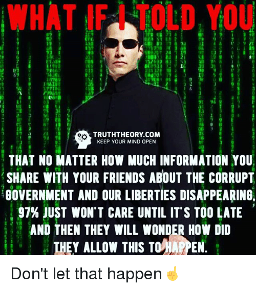 Friends, Memes, and Information: WHAT YOU  TRUTHTHEORY.COM  KEEP YOUR MIND OPEN  THAT NO MATTER HOW MUCH INFORMATION YOU  SHARE WITH YOUR FRIENDS ABOUT THE CORRUPT  GOVERNMENT AND OUR LIBERTIES DISAPPEARING.  97% JUST WON'T CARE UNTIL IT S TOO LATE  AND THEN THEY WILL WONDER How DID  THEY ALLOW THIS TO HAPPEN. Don't let that happen☝️