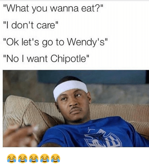 "Chipotle, Funny, and Wendys: ""What you wanna eat?""  ""I don't care""  ""Ok let's go to Wendy's""  ""No I want Chipotle"" 😂😂😂😂😂"