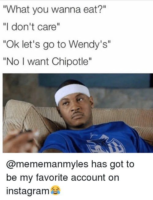 """Chipotle, Instagram, and Memes: What you wanna eat?""""  """"I don't care""""  """"Ok let's go to Wendy's""""  """"No I want Chipotle"""" @mememanmyles has got to be my favorite account on instagram😂"""