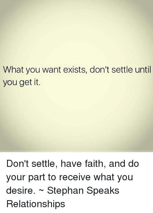 Memes, Relationships, and Faith: What you want exists, don't settle until  you get it. Don't settle, have faith, and do your part to receive what you desire. ~ Stephan Speaks Relationships