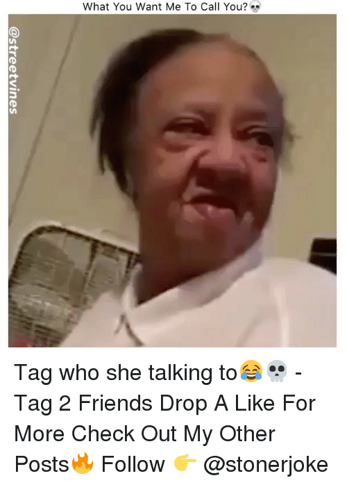 Friends, Memes, and 🤖: What You Want Me To Call You? Tag who she talking to😂💀 - Tag 2 Friends Drop A Like For More Check Out My Other Posts🔥 Follow 👉 @stonerjoke