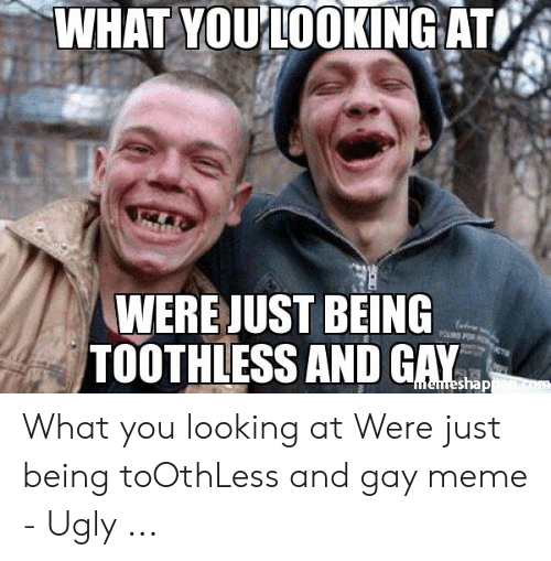 Meme Ugly: WHAT YOU'IOOKING ATI  WERE JUST BEING  TOOTHLESS AND GAY What you looking at Were just being toOthLess and gay meme - Ugly ...