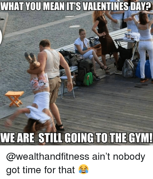 Got Time: WHAT YOUMEAN ITS VALENTINES DAY?  WEARE STILL GOING TO THE GYM @wealthandfitness ain't nobody got time for that 😂