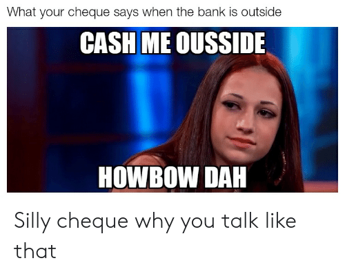 Howbow Dah: What your cheque says when the bank is outside  CASH ME OUSSIDE  HOWBOW DAH Silly cheque why you talk like that