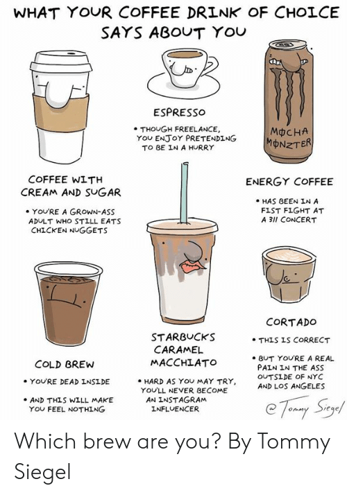The Ass: WHAT YOUR COFFEE DRINK OF CHOLCE  SAYS ABOUT YOU  ESPRESso  . THOUGH FREELANCE,  TO BE IN A HURRY  MCHA  MONZT  YOu ENJoY PRETENDING  COFFEE WITH  ENERGY COFFEE  CREAM AND SUGAR  HAS BEEN IN A  FIST FIGHT AT  A 3lI CONCERT  YOU'RE A GROWN-ASS  ADULT WHO STILL EATS  CHICKEN NUGGETS  CORTADO  STARBUCKS  MACCHLATO  . HARD AS YOU MAY TRY,  . THIS IS CORRECT  CARAMEL  e BUT YOURE A REAL  PAIN IN THE ASS  OUTSİDE OF NYC  AND LOS ANGELES  COLD BREW  YOU'RE DEAD INSIDE  YOU'LL NEVER BECOME  AN INSTAGRAM  INFLUENCER  .AND THLS WILL MAKE  YOU FEEL NOTHING Which brew are you?   By Tommy Siegel