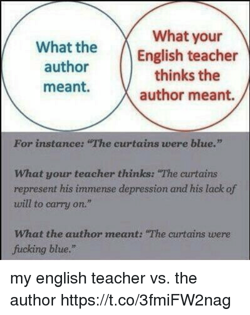 "Fucking, Teacher, and Blue: What your  What the  author  meant.  English teacher  thinks the  author meant.  For instance: ""The curtains were blue.""  What your teacher thinks: The curtains  represent his immense depression and his lack of  will to carry on.""  What the author meant: ""The curtains were  fucking blue."" my english teacher vs. the author https://t.co/3fmiFW2nag"