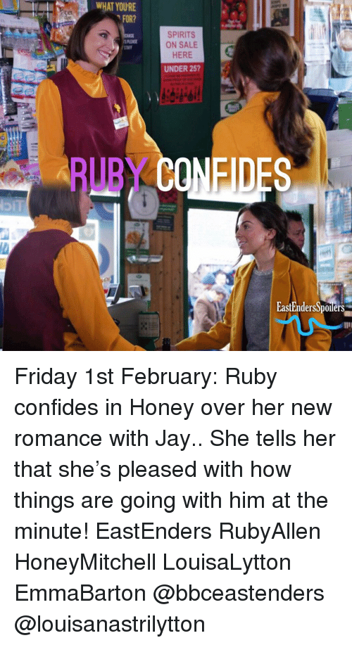 EastEnders: WHAT YOURE  FOR?  SPIRITS  ON SALE  HERE  UNDER 25  STAFF  EastendersSponters Friday 1st February: Ruby confides in Honey over her new romance with Jay.. She tells her that she's pleased with how things are going with him at the minute! EastEnders RubyAllen HoneyMitchell LouisaLytton EmmaBarton @bbceastenders @louisanastrilytton