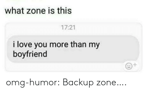 i love you more than: what zone is this  17:21  i love you more than my  boyfriend  1 omg-humor:  Backup zone….