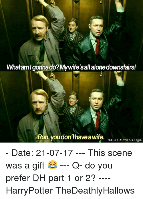 Being Alone, Memes, and Date: Whatamlgonna do?My wife'sall alone downstairs!  Ron, you don'thavea  wife. THELIFEOFAWEASLEYIIG  THELIFEOFAWEASLEYIlIG - Date: 21-07-17 --- This scene was a gift 😂 --- Q- do you prefer DH part 1 or 2? ---- HarryPotter TheDeathlyHallows
