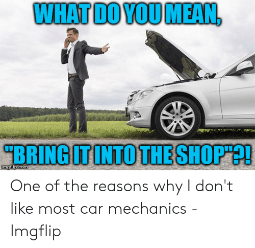 "Car Repair Meme: WHATDO VOU MEAN,  ""BRING IT INTO THE SHOP""? One of the reasons why I don't like most car mechanics - Imgflip"