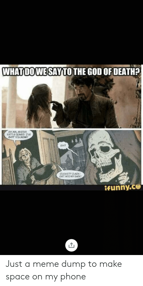 ifunny: WHATDOWE SAYTO THE GOD OF DEATH?  AH MA MISTER  RATTLE BONESTVE  GOT YOU NOW!  EH2  CLICKETY CLACK!  GET INTOMY SACK  ifunny.co Just a meme dump to make space on my phone