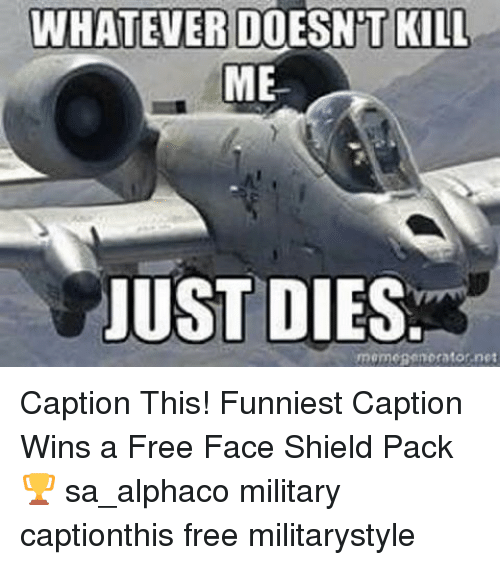 Memes, Free, and Military: WHATEVER DOESNT KILL  ME  JUST DIES  momcaen orator net Caption This! Funniest Caption Wins a Free Face Shield Pack 🏆 sa_alphaco military captionthis free militarystyle