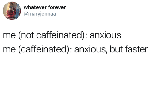 Forever, Faster, and Anxious: whatever forever  @maryjennaa  me (not caffeinated): anxious  me (caffeinated): anxious, but faster