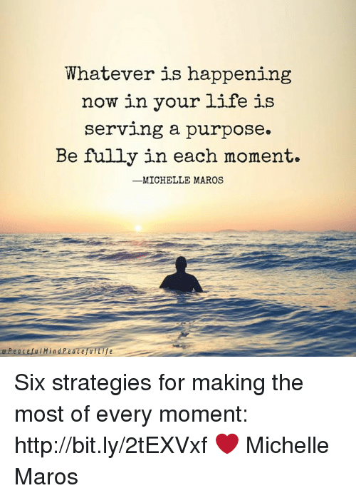 Life, Memes, and Http: Whatever is happening  now in your life is  serving a purpose»  Be fully in each moment.  -MICHELLE MAROS Six strategies for making the most of every moment: http://bit.ly/2tEXVxf  ❤️ Michelle Maros