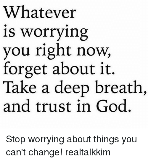 Takes A Deep Breath: Whatever  is worrying  you right now,  forget about it.  Take a deep breath,  and trust in God. Stop worrying about things you can't change! realtalkkim