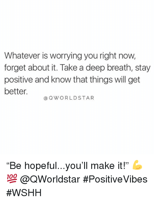 """Take A Deep Breath: Whatever is worrying you right now,  forget about it. Take a deep breath, stay  positive and know that things will get  better.  @ QWORLDSTAR """"Be hopeful...you'll make it!"""" 💪💯 @QWorldstar #PositiveVibes #WSHH"""