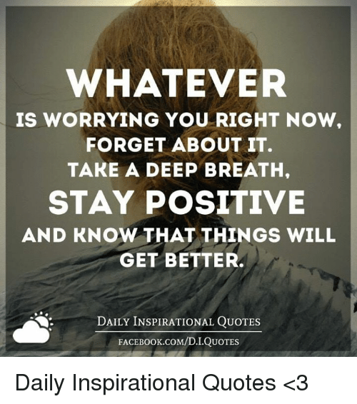 Facebook, Memes, and facebook.com: WHATEVER  IS WORRYING YOU RIGHT NOW.  FORGET ABOUT IT.  TAKE A DEEP BREATH,  STAY POSITIVE  AND KNOW THAT THINGS WILL  GET BETTER.  DAILY INSPIRATIONAL QUOTES  FACEBOOK COM/D.I.QUOTES Daily Inspirational Quotes <3