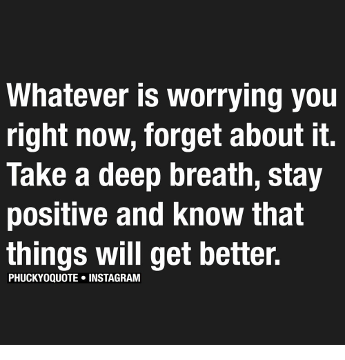 Memes, 🤖, and Deep: Whatever is worrying you  right now, forget about it  Take a deep breath, stay  positive and know that  things will get better.  PHUCKYOQUOTE INSTAGRAM