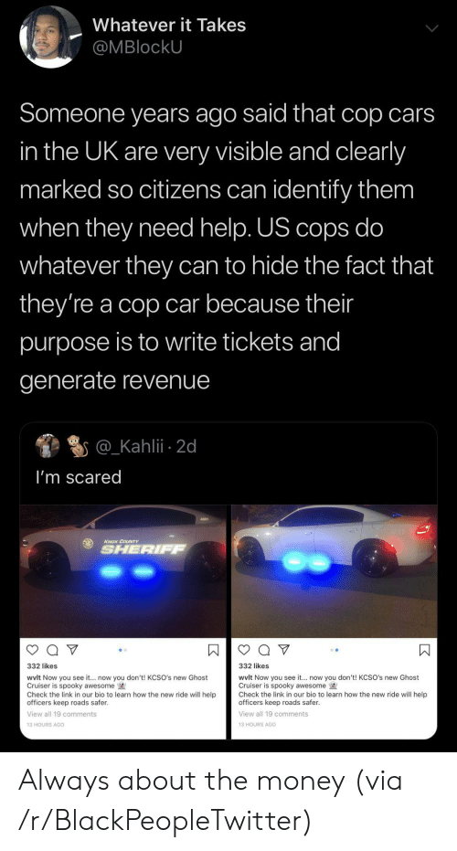 Generate: Whatever it Takes  @MBlockU  Someone years ago said that cop cars  in the UK are very visible and clearly  marked so citizens can identify them  when they need help. US cops do  whatever they can to hide the fact that  they're a cop car because their  purpose is to write tickets and  generate revenue  @_Kahlii 2d  I'm scared  KNOX COUNTY  SHERIFF  332 likes  332 likes  wvlt Now you see it... now you don't! KCSO's new Ghost  Cruiser is spooky awesome  Check the link in our bio to learn how the new ride will help  officers keep roads safer.  wvlt Now you see it.. now you don't! KCSO's new Ghost  Cruiser is spooky awesome  Check the link in our bio to learn how the new ride will help  officers keep roads safer  View all 19 comments  View all 19 comments  13 HOURS AGO  13 HOURS AGo  К Always about the money (via /r/BlackPeopleTwitter)