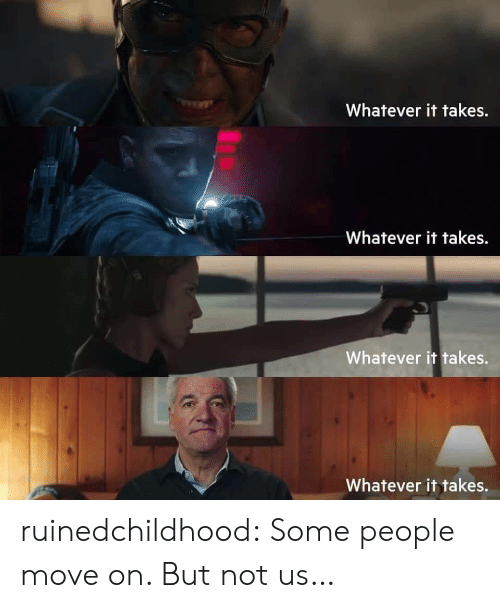 Ruinedchildhood: Whatever it takes.  Whatever it takes.  Whatever it takes.  Whatever it takes. ruinedchildhood:   Some people move on. But not us…