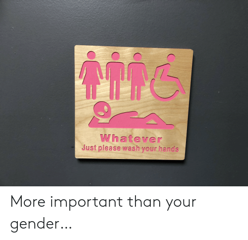 Wash Your Hands: Whatever  Just please wash your hands More important than your gender…