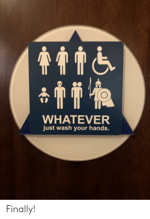 Wash Your Hands: WHATEVER  just wash your hands. Finally!