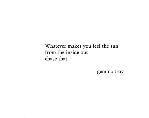 troy: Whatever makes you feel the sun  from the inside out  chase that  gemma troy