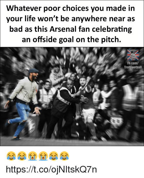 Arsenal, Bad, and Life: Whatever poor choices you made itn  your life won't be anywhere near as  bad as this Arsenal fan celebrating  an offside goal on the pitch.  SOCCER?  Fb.com/  Trollfootball  20 😂😂😭😭😂😂 https://t.co/ojNItskQ7n