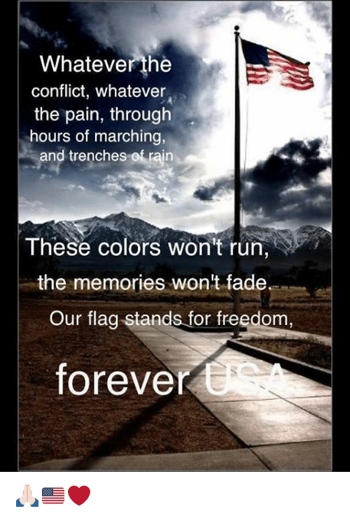Memes, Faded, and 🤖: Whatever the  conflict, whatever  the pain, through  hours of marching  and trenches of rain  These colors won't run  the memories won't fade.  Our flag stands for freedom,  forever 🙏🏻🇺🇸❤