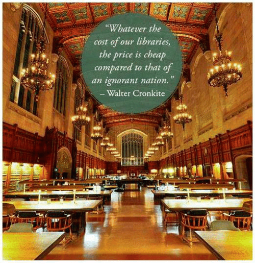 "Whateves: ""Whatever the  cost of our libraries  the price is cheap  compared to that of  an ignorant nation.  Walter Cronkite"