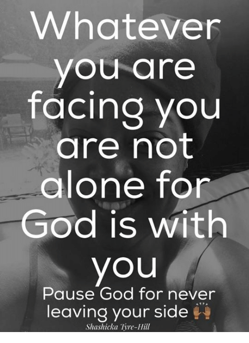 pause: Whatever  you are  facing you  are not  alone for  God is with  you  Pause God for never  leaving your side  Shashicka Tyre-Hill