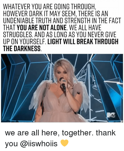 Being Alone, Thank You, and Break: WHATEVER YOU ARE GOING THROUGH,  HOWEVER DARK IT MAY SEEM, THERE IS AN  UNDENIABLE TRUTH AND STRENGTH IN THE FACT  THAT YOU ARE NOT ALONE. WE ALL HAVE  STRUGGLES. AND AS LONG AS YOU NEVER GIVE  UP ON YOURSELF. LIGHT WILL BREAK THROUGH  THE DARKNESS we are all here, together. thank you @iiswhoiis 💛