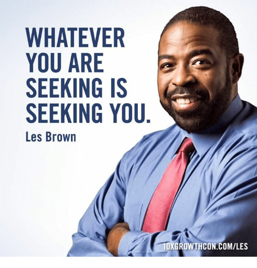 les brown: WHATEVER  YOU ARE  SEEKING IS  SEEKING YOU  Les Brown  ROW