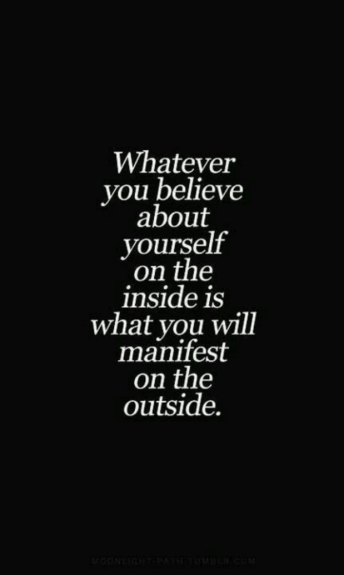 manifest: Whatever  you believe  about  yourself  on the  inside is  what you will  manifest  on the  outside.