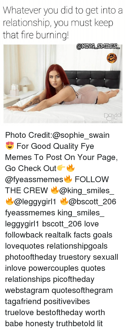 Good Quality: Whatever you did to get into a  relationship, you must keep  that fire burning! Photo Credit:@sophie_swain 😍 For Good Quality Fye Memes To Post On Your Page, Go Check Out👉🔥@fyeassmemes🔥 FOLLOW THE CREW 🔥@king_smiles_ 🔥@leggygirl1 🔥@bscott_206 fyeassmemes king_smiles_ leggygirl1 bscott_206 love followback realtalk facts goals lovequotes relationshipgoals photooftheday truestory sexuall inlove powercouples quotes relationships picoftheday webstagram quotesofthegram tagafriend positivevibes truelove bestoftheday worth babe honesty truthbetold lit