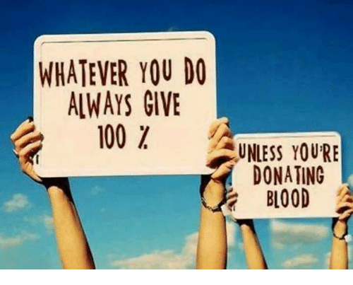 Donat: WHATEVER YOU DO  ALWAYS GIVE  100  UNLESS YOURE  DONATING  BLOOD