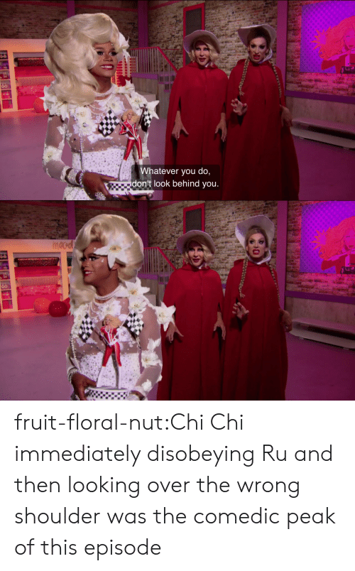don't look: Whatever you do,  don't look behind you.   nocd fruit-floral-nut:Chi Chi immediately disobeying Ru and then looking over the wrong shoulder was the comedic peak of this episode
