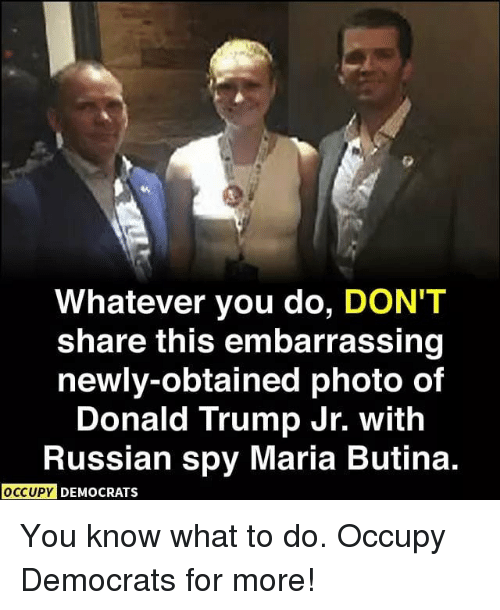 Donald Trump, Memes, and Trump: Whatever you do, DON'T  share this embarrassing  newly-obtained photo of  Donald Trump Jr. with  Russian spy Maria Butina.  DEMOCRATS You know what to do. Occupy Democrats for more!