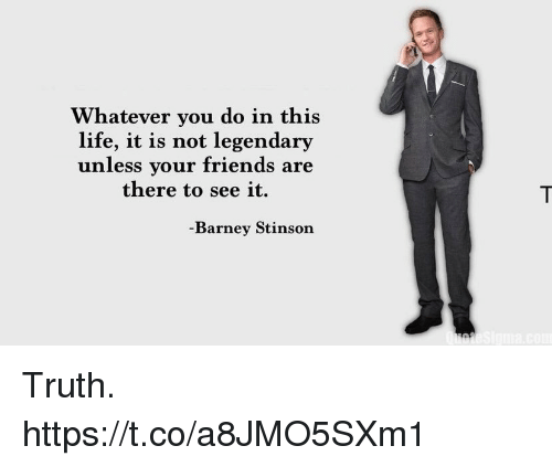 Barney, Friends, and Life: Whatever you do in this  life, it is not legendary  unless your friends are  there to see it.  Barney Stinson Truth. https://t.co/a8JMO5SXm1