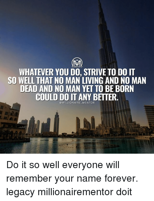 Memes, Forever, and Legacy: WHATEVER YOU DO, STRIVE TO DO T  SO WELL THAT NO MAN LIVING AND NO MAN  DEAD AND NO MAN YET TO BE BORN  COULD DO IT ANY BETTER  @MILLIONAIRE MENTOR Do it so well everyone will remember your name forever. legacy millionairementor doit