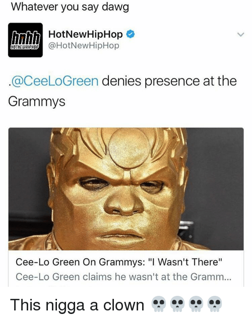 """cee lo green: Whatever you say dawg  h HotNew HipHop  @HotNew HipHop  HOTNEWHipHO  aceeLoGreen denies presence at the  Grammys  Cee-Lo Green On Grammys: """"I Wasn't There""""  Cee-Lo Green claims he wasn't at the Gramm... This nigga a clown 💀💀💀💀"""