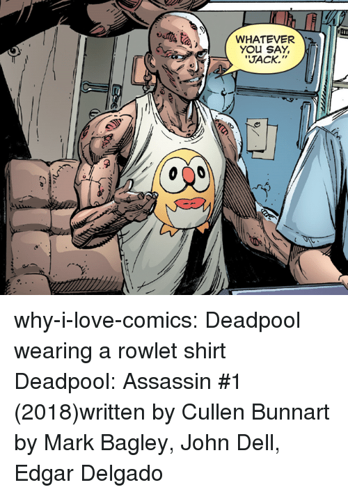 "Dell: WHATEVER  YOU SAY,  Y,  RJACK.""  It why-i-love-comics:  Deadpool wearing a rowlet shirt Deadpool: Assassin #1 (2018)written by Cullen Bunnart by Mark Bagley, John Dell,  Edgar Delgado"