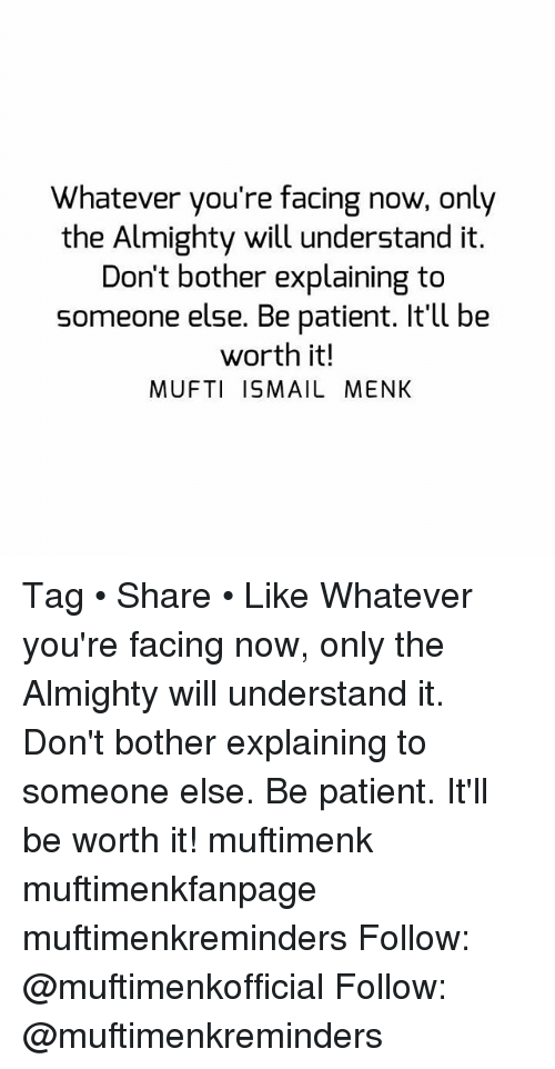 Bothere: Whatever you're facing now, only  the Almighty will understand it.  Don't bother explaining to  someone else. Be patient. It'll be  worth it!  MUFTI ISMAIL MENK Tag • Share • Like Whatever you're facing now, only the Almighty will understand it. Don't bother explaining to someone else. Be patient. It'll be worth it! muftimenk muftimenkfanpage muftimenkreminders Follow: @muftimenkofficial Follow: @muftimenkreminders
