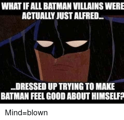 batman villains: WHATIFALL BATMAN VILLAINS WERE  ACTUALLY JUSTALFREDL.  DRESSED UP TRYING TO MAKE  BATMAN FEEL GOODABOUTHIMSELFP Mind=blown