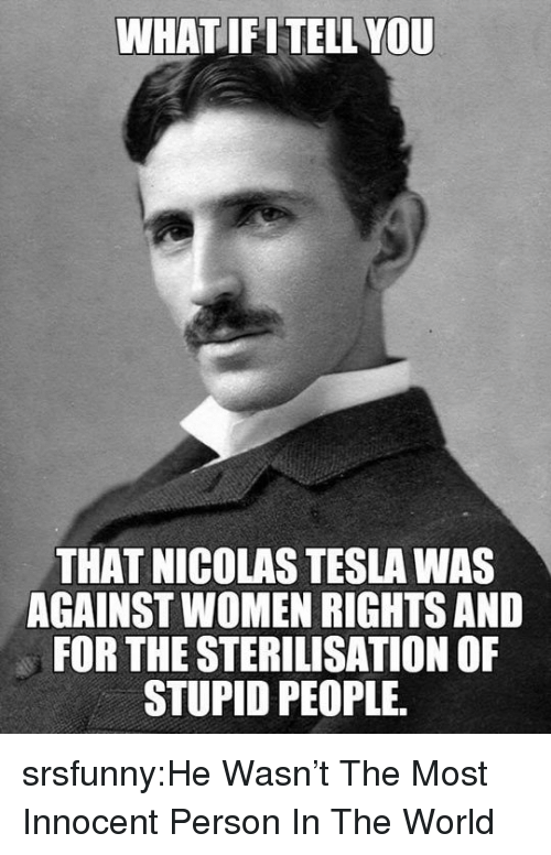 stupid people: WHATIFITELL YOU  THAT NICOLAS TESLA WAS  AGAINST WOMEN RIGHTS AND  FOR THE STERILISATION OF  STUPID PEOPLE srsfunny:He Wasn't The Most Innocent Person In The World