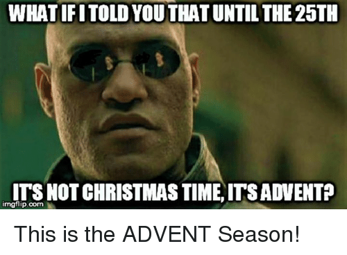 Episcopal Church : WHATIFITOLD YOUTHATUNTIL THE 25TH  ITS NOT CHRISTMAS TIME ITSADVENTP  imgflip.com This is the ADVENT Season!