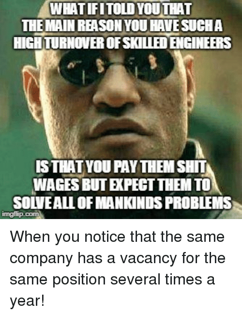 vacancy: WHATIFITOLDYOUTHAT  THE MAIN REASONYOU HAVESUCHA  HIGH TURNOVER OFSKILLED ENGINEERS  ISTHATYOU PAYTHEM SHIT  WAGES BUT EXPECT THEM TO  SOLVEALL OF MANKINDS PROBLEMS When you notice that the same company has a vacancy for the same position several times a year!